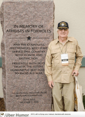 failnation:  An often overlooked memorial: IN MEMORY OF  ATHEISTS IN FOXHOLES  AND THE COUNTLESS  FREETHINKERS WHO HAVE  SERVED THIS COUNTRY  WITH HONOR AND  DISTINCTION  PRESENTED WITH HOR  THAT IN THE FüTURE  BOARD  HUMANKİND MAY LEA  THE NATIONAL FREEDOM FROM  RELIGION FOUNDATION  DEDICATED  OCTOBERO 2015  Uber Humor 2013, all nof fing cars Instead, Mankets wilhsleves failnation:  An often overlooked memorial