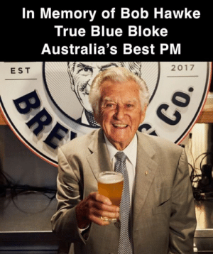 We've just heard the news that Bob Hawke has past away, condolences to his family and friends he was a one of kind bloke and Australia's Greatest PMs. R.I.P Bob We'll have a beer for you mate 🍺: In Memory of Bob Hawke  True Blue Bloke  Australia's Best PM  2017  EST We've just heard the news that Bob Hawke has past away, condolences to his family and friends he was a one of kind bloke and Australia's Greatest PMs. R.I.P Bob We'll have a beer for you mate 🍺
