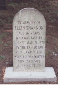Ellen, Who, and Mar: IN MEMORY OF  ELLEN SHANNON  AGE 26 YEARS  WHO WAS FATALLY  BURNED MAR. 21. 1870  BY THE EXPLOSION  OF A LAMP FILLED  WITH RE DANFORTHS  NON EXPLOSIVE  -BURNING FLUID  . Calling you out R. E. Danforth