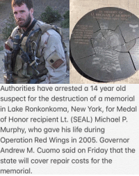 Thoughts on this?! 😡😤: IN MEMORY OF  LT MICHAEL P. MURPHY  OPERATION REDWING  MADE THE LARMA  COUNTRY AND  OUR TREEDOM  VA SE  Authorities have arrested a 14 year old  suspect for the destruction of a memorial  in Lake Ronkonkoma, New York, for Medal  of Honor recipient Lt. (SEAL) Michael P.  Murphy, who gave his life during  Operation Red Wings in 2005. Governor  Andrew M. Cuomo said on Friday that the  state will cover repair costs for the  memorial. Thoughts on this?! 😡😤