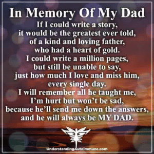 Dad, Love, and Memes: In Memory Of My Dad  If I could write a story,  it would be the greatest ever told,  of a kind and loving father  who had a heart of gold.  I could write a million pages,  but still be unable to say,  just how much I love and miss him,  every single day  I will remember all he taught me,  I'm hurt but won't be sad,  because he'll send me down the answers,  and he will always be MY DAD  Understanding Autoimmune.com Thinking Positive ❤️