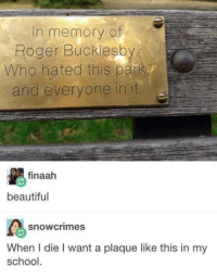 Beautiful, Roger, and School: In memory of  Roger Bucklesb  Who hated this parky  and everyone in it  finaah  beautiful  snowcrimes  When I die I want a plaque like this in my  school.