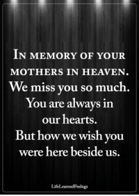 <3: IN MEMORY OF YOUR  MOTHERS IN HEAVEN  We miss you so much  You are always in  our hearts.  But how we wish you  were here beside us  LifeLearnedFeelngs <3