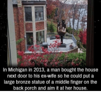 Memes, House, and Michigan: In Michigan in 2013, a man bought the house  next door to his ex-wife so he could put a  large bronze statue of a middle finger on the  back porch and aim it at her house. https://t.co/IdJFkU78ru