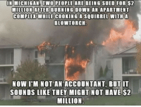 Accountant: IN MICHIGAN, TWO PEOPLE ARE BEING SUED FOR $2  MILLION AFTER BURNING DOWN AN APARTMENT  COMPLEX!WHILE COOKING A SQUIRREL WITH A  BLOWTORCH.  NOW I'M NOT AN ACCOUNTANT, BUT IT  SOUNDS LIKE THEY MIGHT NOT HAVE $2  MILLION