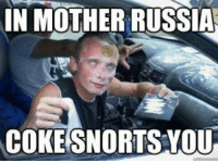 IN MOTHER RUSSIA  COKE SNORTS YOU Choppa line Now ?