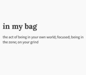 World, Act, and Own: in my bag  the act of being in your own world; focused; being in  the zone; on your grind