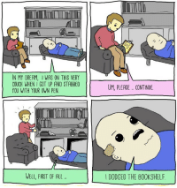 me irl: IN MY DREAM, I WAS ON THIS VERY  COUCH WHEN I GOT UP AND STABBED  YOU WITH YOUR OWN PEN  UM, PLEASE CONTINUE.  WELL, FIRST OF AL  I DODGED THE BOOKSHELF me irl