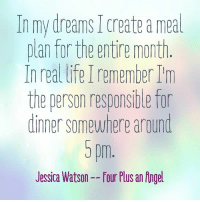 Dank, Angel, and Angels: In my dreams create a meal  plan for the entire month  In real lifeIremember  the person responsible for  dinner somewhere around  5 pm  Jessica Watson--four Plus an Angel This. 😁😬😳😕