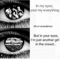 Memes, Girl, and 🤖: In my eyes  your my everything  crosedenes  But in your eyes,  I'm just another girl  in the crowd. Im not even in the crowd