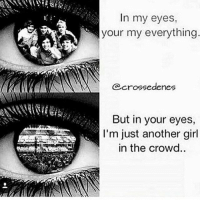 Memes, True, and Girl: In my eyes  your my everything  @crossedenes  But in your eyes,  I'm just another girl  in the crowd.. I never went to a concert but true that... ~Jazzy
