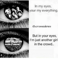 Memes, True, and Girl: In my eyes,  your my everything  crossedenes  But in your eyes,  I'm just another girl  in the crowd. Sad But unfortunately true