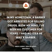 Barber, Drugs, and Memes: IN MY HOMETOWN, A BARBER  GOT ARRESTED FOR SELLING  DRUGS. BLEW MY MIND. I'VE  BEEN HIS CUSTOMER FOR  YEARS. I HAD NO IDEA HE  WAS A BARBER.  MUCH LAUGHS. SUCH HILARIOUS.  @SHIT BOLT