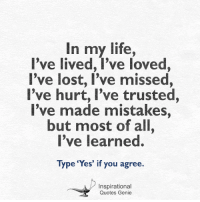 "In my life,  I've lived, I've loved,  I've lost, I've missed,  I've hurt, I've trusted,  I've made mistakes,  but most of all,  I've learned.  Type ""Yes"" if you agree.  Inspirational  Quotes Genie <3  #Inspirational #Quotes"