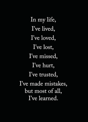 Life, Memes, and Lost: In my life,  I've lived,  I've loved,  I've lost,  I've missed,  I've hurt,  I've trusted,  I've made mistakes,  but most of all,  I've learned. <3