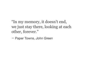"""towns: """"In my memory, it doesn't end,  we just stay there, looking at each  other, forever.""""  02  Paper Towns, John Green"""