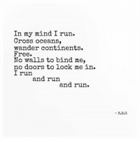 Run, Cross, and Free: In my mind I run.  Cross oceans,  wander continents.  Free.  No walls to bind me,  no doors to lock me in.  I run  and run  and run.  - R.E.G