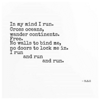 Run, Cross, and Free: In my mind I run.  Cross oceans,  wander continents.  Free.  No walls to bind me,  no doors to lock me in.  I run  and run  and run.  R.Е.G In my mind I'm free.