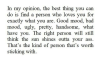 Ass, Bad, and Mood: In my opinion, the best thing you can  do is find a person who loves you for  exactly what you are. Good mood, bad  mood, ugly, pretty, handsome, what  have you. The right person will still  think the sun shines outta your ass  That's the kind of person that's worth  sticking with
