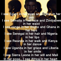 Africa, Future, and Life: in  ne  an in her  I see Semalia in heerace and Zimbabwe  in her waist  I see congo in her thighs and Ghana in  her hips  e Senegal in her hair and Nigeria  in her lips  see Rwanda in her walk and Kenya  n her dance  Isee Uganda in her grace and Liberia  in her smile  l see Sierra Leone in her will and Mali  In her pose... I see Africa in her heart She is Algeria in the afternoon, Angola in the light of the moon, Benin when she is talking, Botswana when she is walking, Burkina Faso in her brain, her revolutionary mind inspired by Sankara's works, Burundi is her rhythm, Cabo Verde shines out of her skin, Cameroon is in her melanin, Central African Republic is her heart Chakra, Chad is where she found herself, still and deep like the largest lake, Comoros in her blood, Congo nourishes her being, you can see congo gives her health, Côte d'Ivoire gave her wealth, Djibouti is her humility, you can see it in her smile, Egypt in her thinking, Kemet is in her history, Guinea is in her caring embrace, her love for life and her knowledge of taste, Eritrea in her resistance to those who oppress, also in her style and finesse, Ethiopia created her beauty, Gabon in her grace, Gambia in her spirituality her exuberance and vitality, Ghana made her the Queen of Queens, Kenya gave her fertility, also creativity and even more ability, You can see Lesotho in her brilliance, keeps her soft and yet still militant, Liberia flows off her shoulders like water over boulders, she has the wisdom of those older, the unity she brings came from Libya, so did her interdependence, she is diverse like Madagascar, but still connected to our future, she is pretty special like Malawi, you can hear it in her voice, her musicality came from Mali and spread across the globe, so did her ability to write with significance, she has agricultural intellect, Mauritania raised her warrior spirit, she is all colours throughout her goddess like figure, you can see Mauritius in her compassion, her architecture must be Moroccan, she is pure elegance bringing Mozambique with her presence, she has the complexion of Namibia and is complete but not conceited, Flowing Niger from her soul, and Nigeria is in her hips, her lips and her eyes, She is breathtaking like Rwanda, the mystery of Sao Tome and Principe lives in her touch, the inspiration of Senegal passes from her to all those she greets, she is paradise like the Seychelles, her struggle produced diamonds of perfection like Sierra Leone, She is the joy of Somalia, 👇🏾 more below chakabars