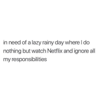 Lazy, Netflix, and Relationships: in need of a lazy  nothing but watch Netflix and ignore all  my responsibilities  rainy day where I do