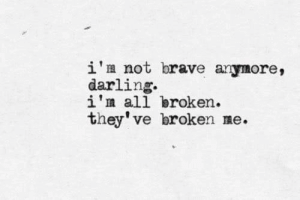 Brave, All, and Darling: i'n not brave anymore,  darling  i'm all broken.  they've broken me.