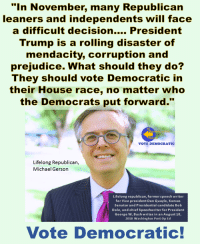 """We welcome another lifelong Republican who is encouraging all voters to join the Democratic Wave.: """"In November, many Republican  leaners and independents will face  a difficult decision.... President  Trump is a rolling disaster of  mendacity, corruption and  prejudice. What should they do?  They should vote Democratic in  their House race, no matter who  the Democrats put forward.""""  Ro  VOTE DEMOCRATIC  Lifelong Republican,  Michael Gerson  Lifelong republican, formerspeech writer  for Vice president Dan Quayle, Kansas  Senatorand Presidential candidate Bob  Dole, and chief Speechwriter for President  George W, Bush writes in an August 10  2018 Washington Post Op Ed  Vote Democratic! We welcome another lifelong Republican who is encouraging all voters to join the Democratic Wave."""