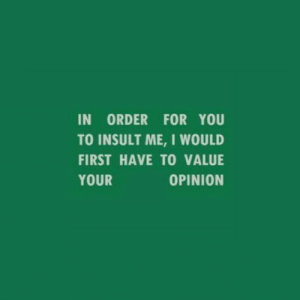 To Insult: IN ORDER FOR YOU  TO INSULT ME, I WOULD  FIRST HAVE TO VALUE  YOUR  OPINION