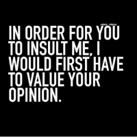 💁: IN ORDER FOR YOU  TO INSULT ME,  WOULD FIRST HAVE  TO VALUE YOUR  OPINION 💁