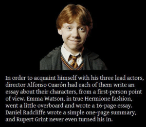 Rupert Grint was the perfect Ron Weasley… - Meme Collection: In order to acquaint himself with his three lead actors,  director Alfonso Cuarón had each of them write an  essay about their characters, from a first-person point  of view. Emma Watson, in true Hermione fashion,  went a little overboard and wrote a 16-page essay.  Daniel Radcliffe wrote a simple one-page summary,  and Rupert Grint never even turned his in. Rupert Grint was the perfect Ron Weasley… - Meme Collection