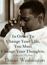 Denzel Washington: In Order To  Change Your Life,  You Must  Change Your Thoughts.  (C) Antonio The Poet  Denzel Washington