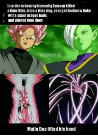 Dang Minato Namikaze: In order to destroy humanity Zamasu killed  a Kaio-Shin, stole atime ring, Changed bodies WGoku  i wthe Super dragon balls  and altered timelines  Majin Boo lifted his hand Dang Minato Namikaze
