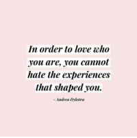 Oho: In order to love oho  .you are, you cannot  hate the experiences  that shaped you.  - Andrea Dykstra
