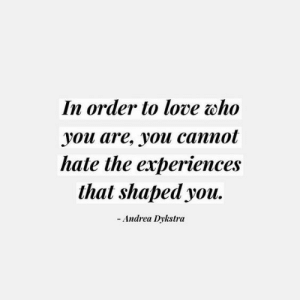 Love, Andrea, and Who: In order to love who  уoи are, youи саппot  hate the experiences  that shaped you  -Andrea Dykstra