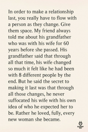 Space, Time, and Wife: In order to make a relationship  last, you really have to flow with  a person as they change. Give  hem space. My friend always  told me about his grandfather  who was with his wife for 60  years before she passed. His  grandfather said that through  all that time, his wife changed  so much it felt like he had been  with 8 different people by the  end. But he said the secret to  making it last was that througlh  all those changes, he never  suffocated his wife with his own  idea of who he expected her to  be. Rather he loved, fully, every  new woman she became.  RELATIONSH  RULES