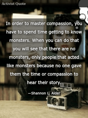 SIZZLE: In order to master compassion, you have to spend time getting to know monsters. When you can do that you will see that there are no monsters, only people that acted like monsters because no one gave them the time or compassion to hear their story.