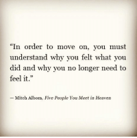 """Heaven, Memes, and Wisdom: """"In order to move on, you must  understand why you felt what you  did and why you no longer need to  feel it.""""  23  Mitch Albom,  Five People You Meet in Heaven Follow @spiritualthoughts ❤ . Nothing ever goes away until it teaches us what we need to know."""" - Pema Chodron . wisdom awakespiritual awareness freeyourmind"""