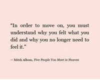 """Heaven, Why, and Mitch Albom: """"In order to move on, you must  understand why you felt what you  did and why you no longer need to  feel it.""""  L 2  Mitch Albom, Five People You Meet in Heaven"""