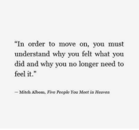 """Heaven, Why, and Mitch Albom: """"In order to move on, you must  understand why you felt what you  did and why you no longer need to  feel it.  -Mitch Albom, Five People You Meet in Heaven"""