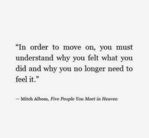 "mitch: ""In order to move on, you must  understand why you felt what you  did and why you no longer need to  feel it.  .23  - Mitch Albom, Five People You Meet in Heaven"