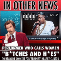 "IN OTHER NEWS  PARENTAL  JAY-Z  ADVISORY  EIPLICIT CONTENT  fb.com/HostilityAgainstTyranny  PERFORMER WHO CALLS WOMEN  ""B*TCHES AND H ES""  TO HEADLINE CONCERT FOR FEMINIST"" HILLARY CLINTON I present to you The Hypocrisy of the left FOLLOW MY PARTNERS ••••••••••••••••••••••••••••• @Arkansas_liberty @libertarian.canadian @liberty.is.dank @baystatelibertarian @gays_for_trump @freesoilcarolina @liberty.1776_ @Spooky_farright_cuban @sp00kytarian_dudes ••••••••••••••••••••••••••••• liberty guns politics comedy 2ndamendment government donaldtrump Guns LGBT corrupt blacklivesmatter republican libertarian democrat weed guns Triggered trump crookedhillary meme like likeandfollow fraternity frat controversial awesome constitution instagram america 2016"