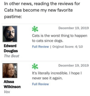 .: In other news, reading the reviews for  Cats has become my new favorite  pastime:  December 19, 2019  Cats is the worst thing to happen  to cats since dogs.  Edward  Full Review | Original Score: 4/10  Douglas  The Beat  December 19, 2019  It's literally incredible. I hope I  never see it again.  Alissa  Full Review  Wilkinson  Vox .