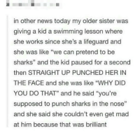 "Drunk, Memes, and News: in other news today my older sister was  giving a kid a swimming lesson where  she works since she's a lifeguard and  she was like ""we can pretend to be  sharks"" and the kid paused for a second  then STRAIGHT UP PUNCHED HER IN  THE FACE and she was like ""WHY DID  YOU DO THAT"" and he said ""you're  supposed to punch sharks in the nose""  and she said she couldn't even get mad  at him because that was brilliant  12 Guys I'm a little bit drunk rn but I desperately need to piss but I'm afraid if it'll be extremely obvious that I'm more tipsy than I'm letting on if I stand up and try to walk and also I think my angel delight has is ready in the fridge and I want to stand up and get that too but I don't trust my knees to not buckle"
