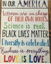 ouramerica ❤️: IN OUR AMERI  Women are  OF THEIR OWN BODIES  Science is real  BLACK LIVES MATTER  Diversity is celebrate  LOVE IS LOVE. ouramerica ❤️