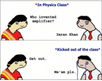 Memes, Imran Khan, and 🤖: *In Physics Class*  Who invented  amplifier?  Imran Khan  *Kicked out of the class*  Get out.  Ma'am pls. 😂😂  Credits: Indian Boi