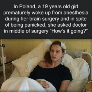 "Club, Doctor, and Tumblr: In Poland, a 19 years old girl  prematurely woke up from anesthesia  during her brain surgery and in spite  of being panicked, she asked doctor  in middle of surgery ""How's it going?"" laughoutloud-club:  She was supposed to say kurwa"