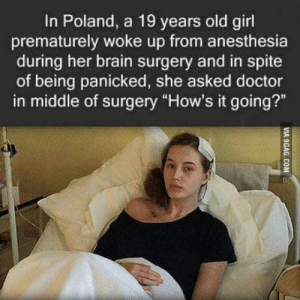 "Doctor, Brain, and Girl: In Poland, a 19 years old girl  prematurely woke up from anesthesia  during her brain surgery and in spite  of being panicked, she asked doctor  in middle of surgery ""How's it going?"" Any guesses what the doctor might have said?"