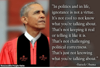 "Life, Obama, and Politics: ""In politics and in life,  ignorance is not a virtue.  It's not cool to not know  what you're talking about.  That's not keeping it real  or telling it like it is.  That's not challenging  political correctness.  That's just not knowing  T3 what you're talking about.""  17266  -Barack Obama  Reasonable People Unite <p>Even a blind squirrel occasionally gets a nut.</p>"