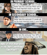 Life, Memes, and School: IN PRIMARY SCHOOL  Better take this seriously! PSLE will be  the most important exam in your life!  IN SECONDARY SCHOOL  Better take this seriously! O Levels will  be the most important exam in your life!  IN UN  Better take this seriously! Your GPA will  be the most important thing in your life!  MAKE UP YOUR MIND WHICH  S THE MOST MPORTANT Cannot be everything also important right???