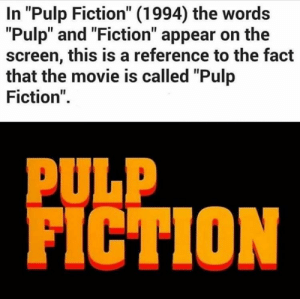 """Must be an obscure reference, I've never noticed that before (i.redd.it): In """"Pulp Fiction"""" (1994) the words  """"Pulp"""" and """"Fiction"""" appear on the  screen, this is a reference to the fact  that the movie is called """"Pulp  Fiction"""".  PULP  FICTION Must be an obscure reference, I've never noticed that before (i.redd.it)"""